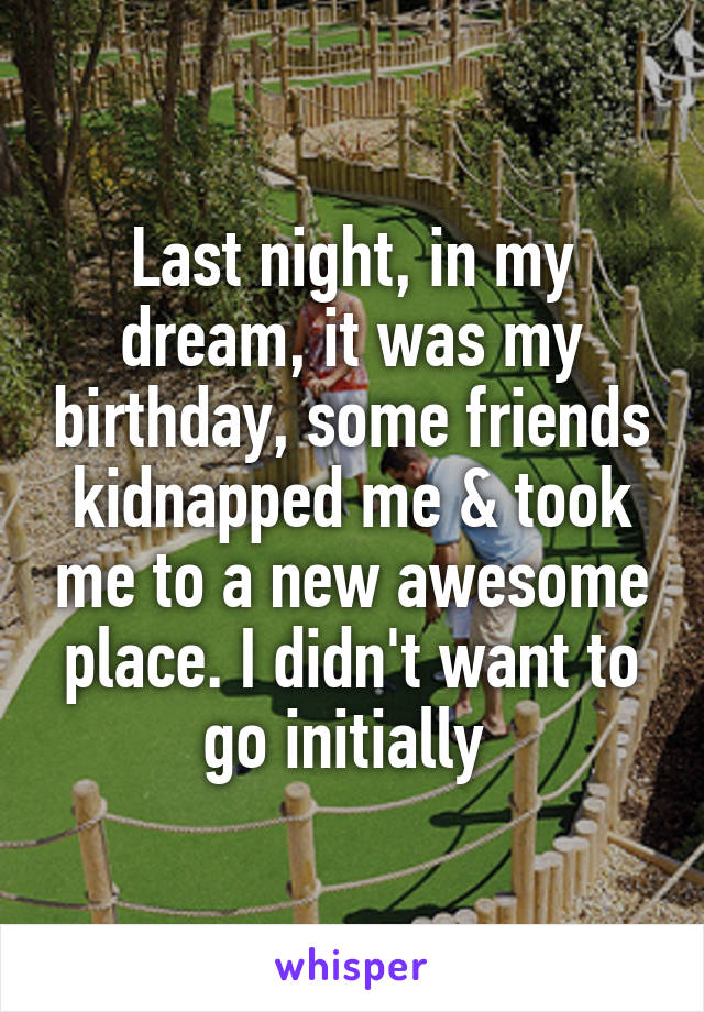 Last night, in my dream, it was my birthday, some friends kidnapped me & took me to a new awesome place. I didn't want to go initially