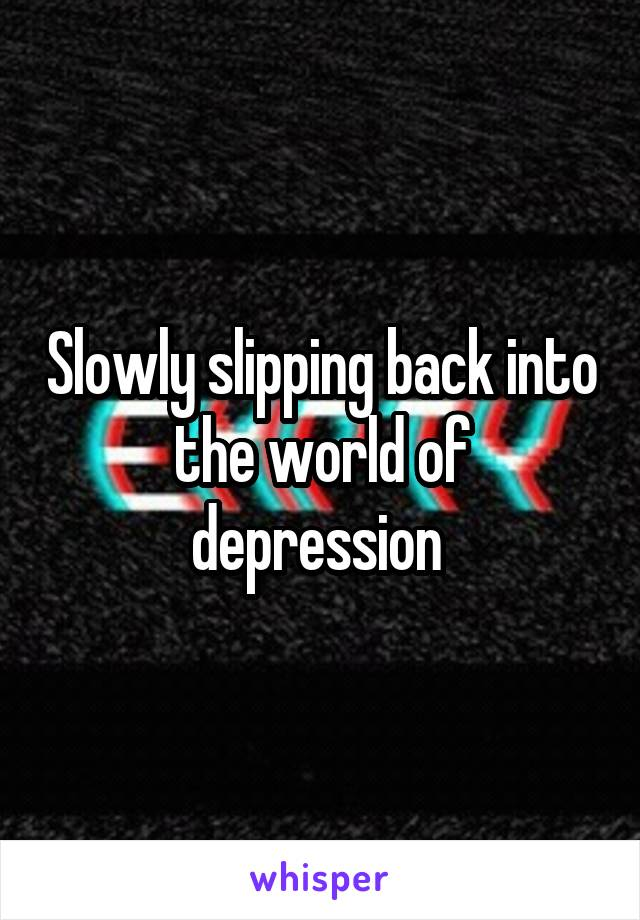 Slowly slipping back into the world of depression