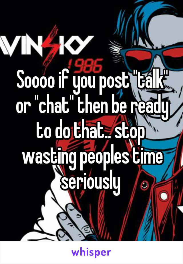 "Soooo if you post ""talk"" or ""chat"" then be ready to do that.. stop  wasting peoples time seriously"