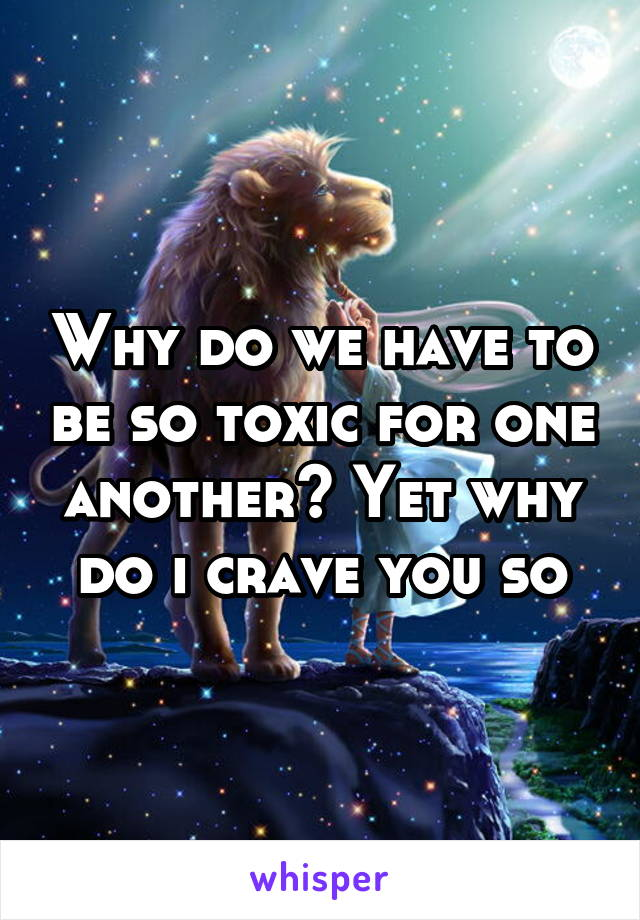 Why do we have to be so toxic for one another? Yet why do i crave you so