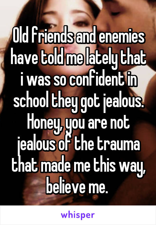 Old friends and enemies have told me lately that i was so confident in school they got jealous. Honey, you are not jealous of the trauma that made me this way, believe me.