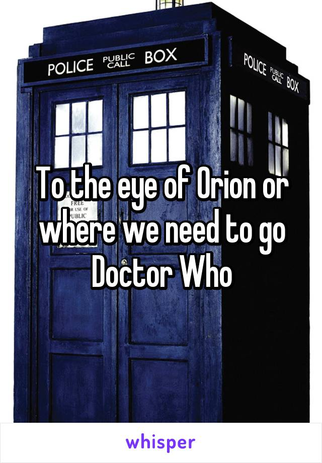 To the eye of Orion or where we need to go Doctor Who