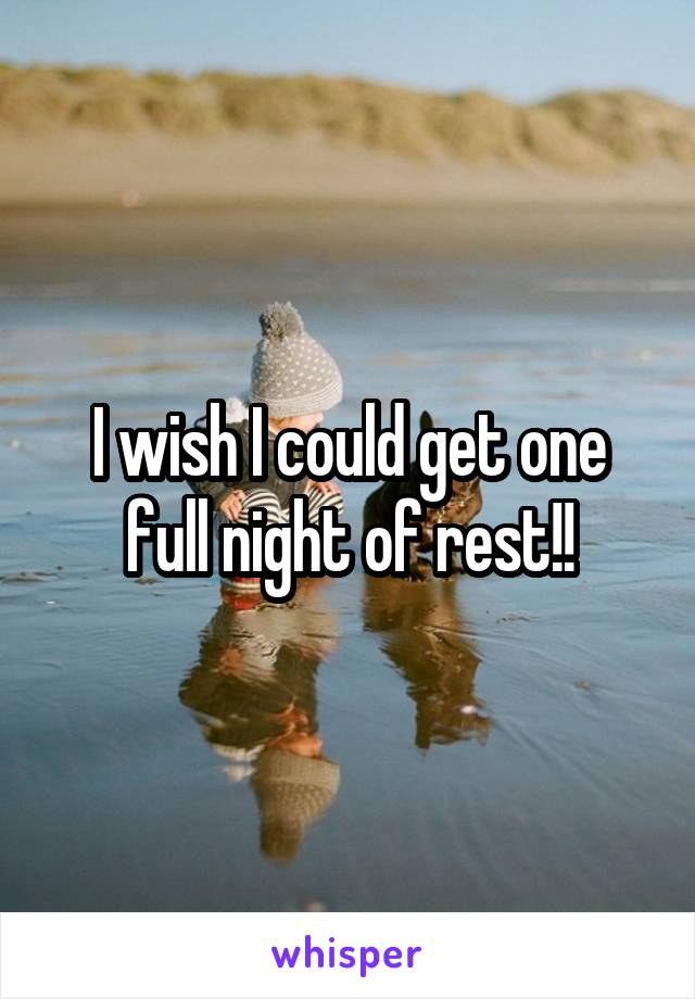 I wish I could get one full night of rest!!