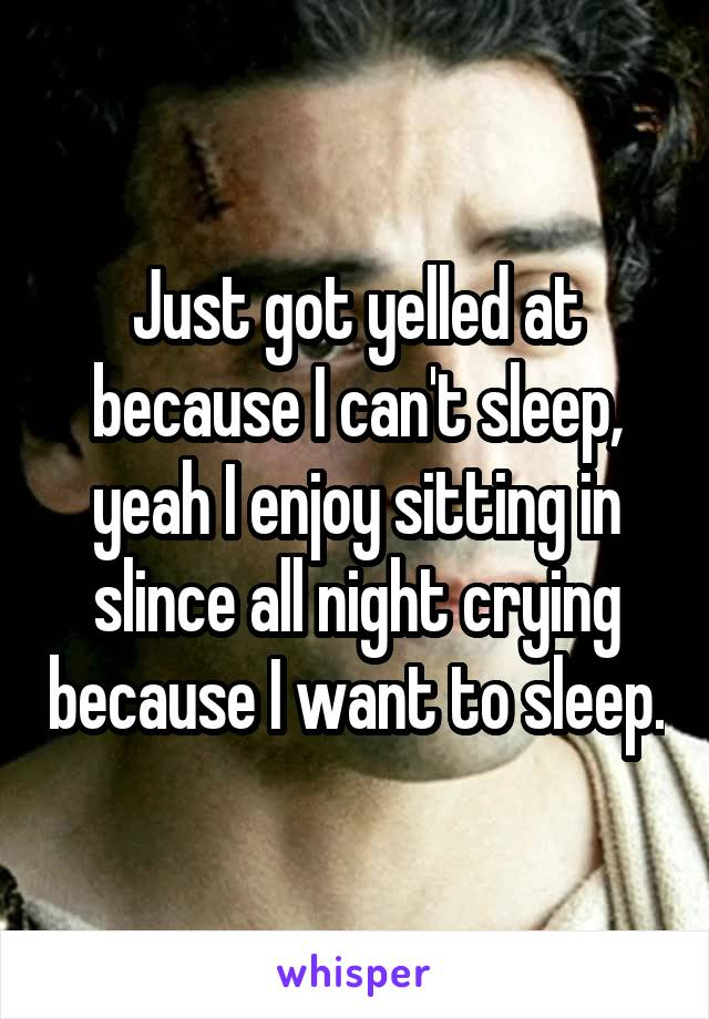 Just got yelled at because I can't sleep, yeah I enjoy sitting in slince all night crying because I want to sleep.