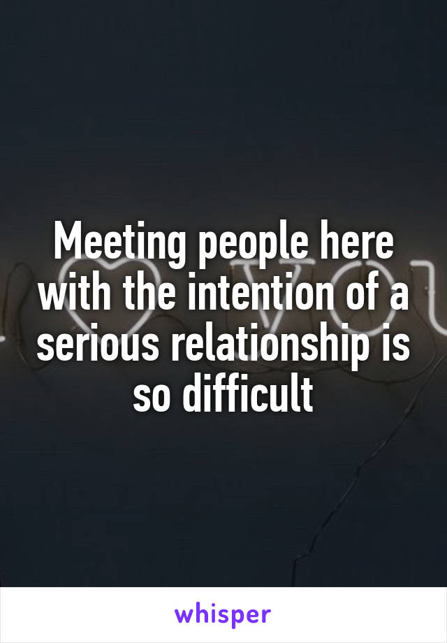 Meeting people here with the intention of a serious relationship is so difficult