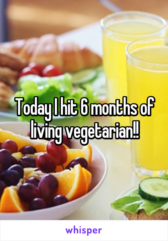 Today I hit 6 months of living vegetarian!!