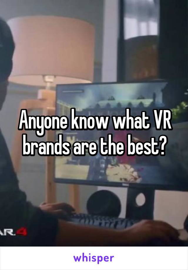 Anyone know what VR brands are the best?