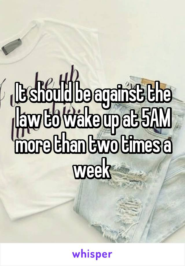It should be against the law to wake up at 5AM more than two times a week