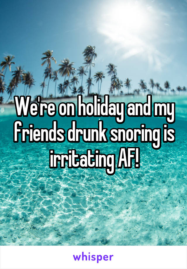 We're on holiday and my friends drunk snoring is irritating AF!