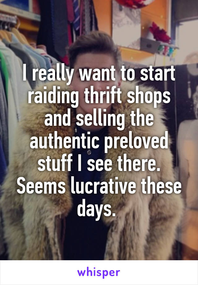 I really want to start raiding thrift shops and selling the authentic preloved stuff I see there. Seems lucrative these days.