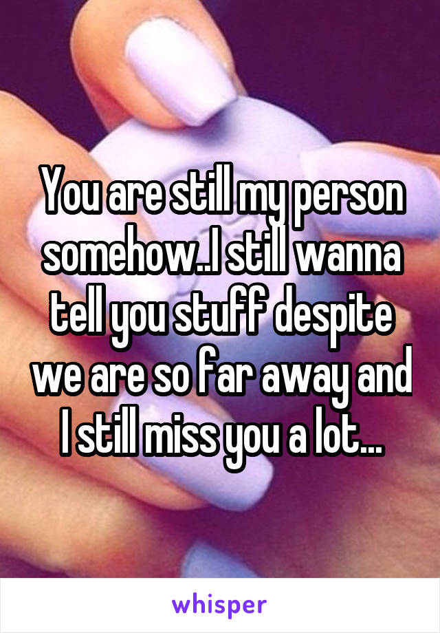 You are still my person somehow..I still wanna tell you stuff despite we are so far away and I still miss you a lot...