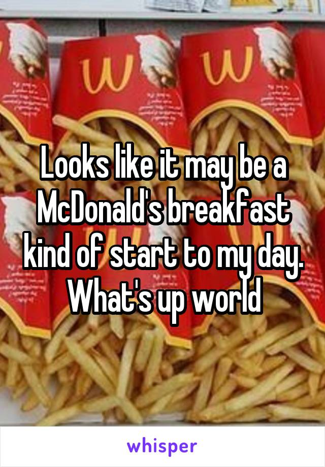 Looks like it may be a McDonald's breakfast kind of start to my day. What's up world