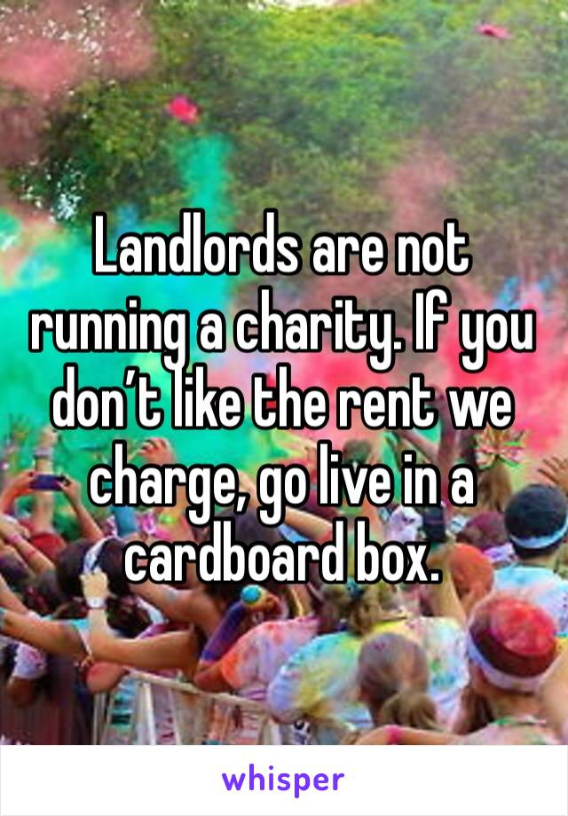 Landlords are not running a charity. If you don't like the rent we charge, go live in a cardboard box.