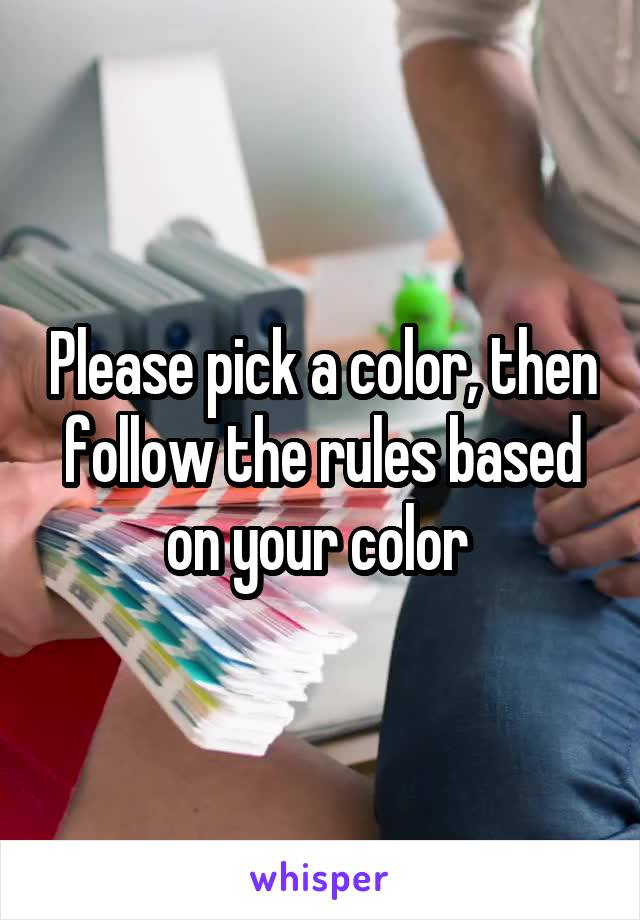 Please pick a color, then follow the rules based on your color