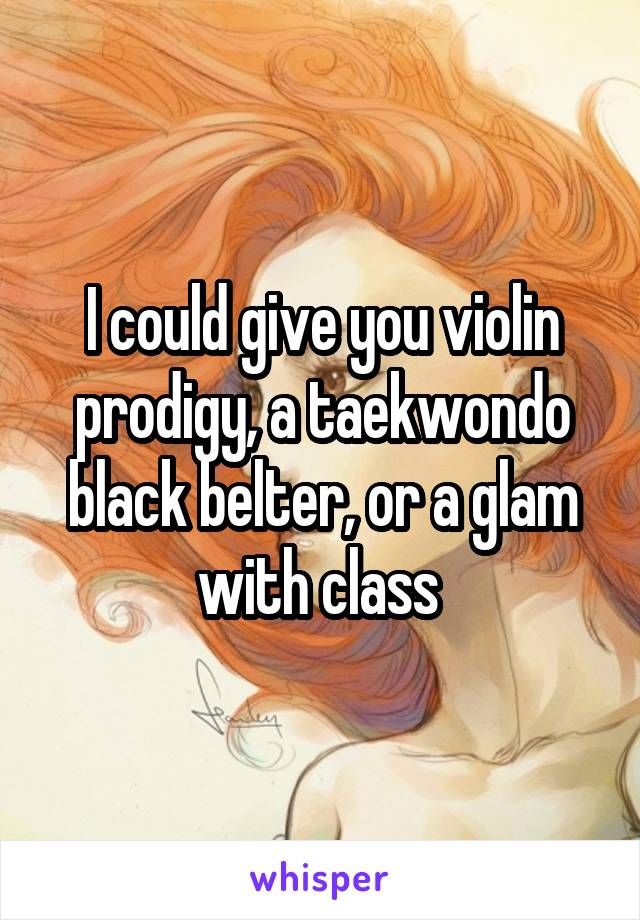 I could give you violin prodigy, a taekwondo black belter, or a glam with class