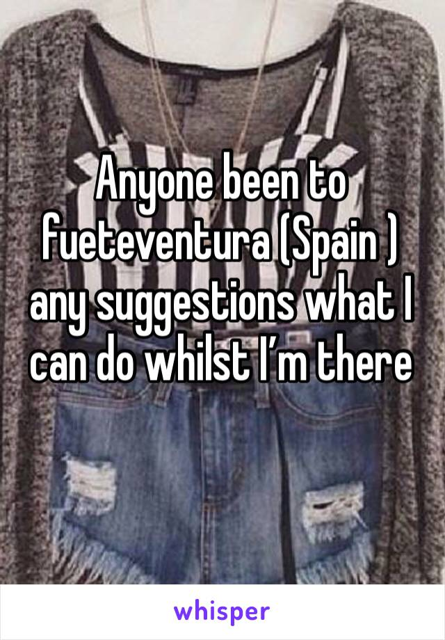 Anyone been to fueteventura (Spain ) any suggestions what I can do whilst I'm there