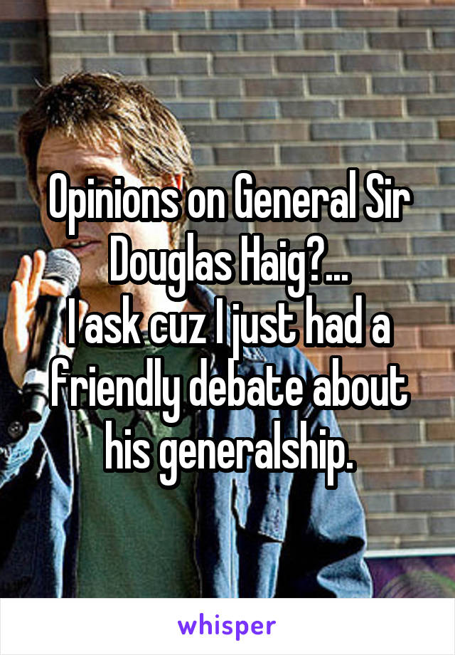 Opinions on General Sir Douglas Haig?... I ask cuz I just had a friendly debate about his generalship.
