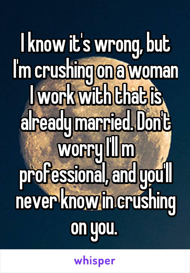 I know it's wrong, but I'm crushing on a woman I work with that is already married. Don't worry I'll m professional, and you'll never know in crushing on you.