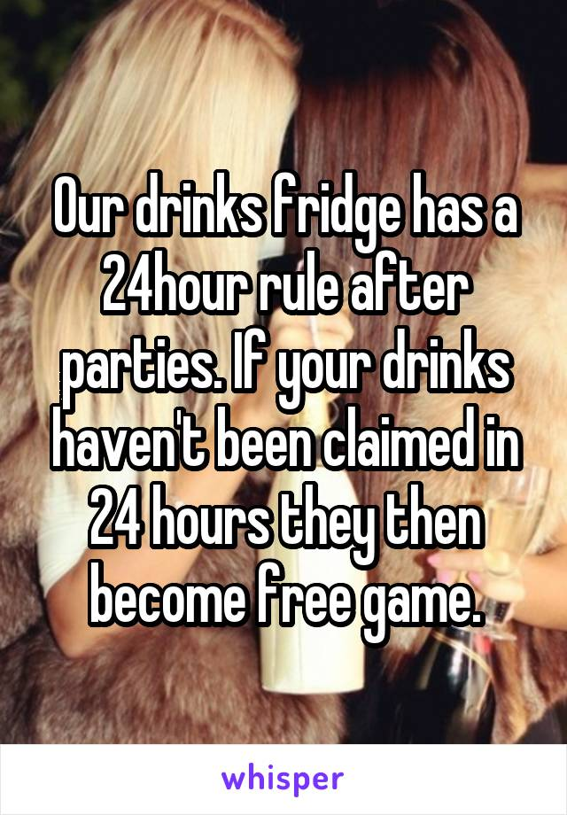 Our drinks fridge has a 24hour rule after parties. If your drinks haven't been claimed in 24 hours they then become free game.