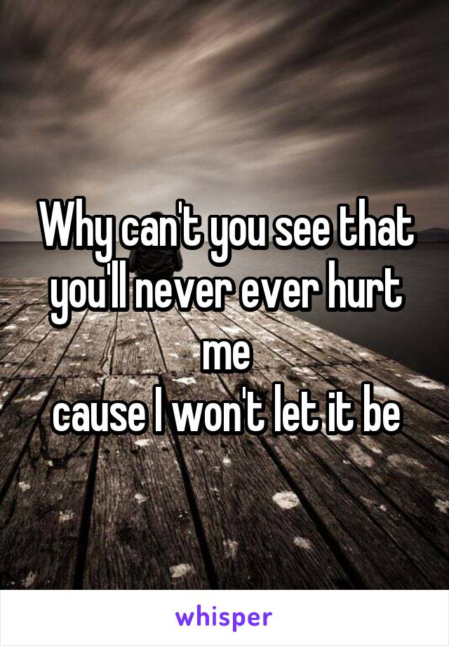Why can't you see that you'll never ever hurt me cause I won't let it be