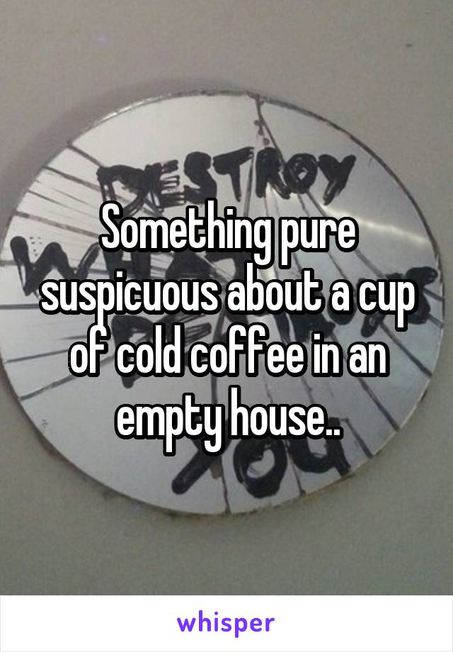 Something pure suspicuous about a cup of cold coffee in an empty house..
