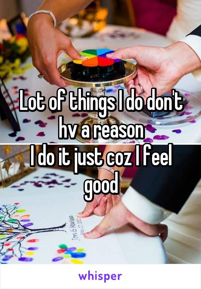 Lot of things I do don't hv a reason I do it just coz I feel good