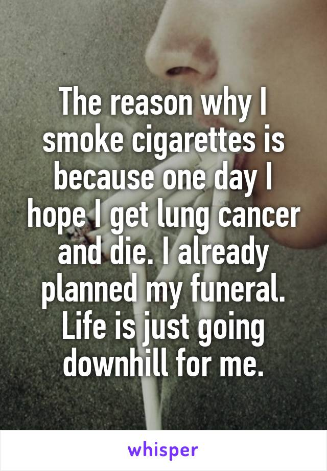 The reason why I smoke cigarettes is because one day I hope I get lung cancer and die. I already planned my funeral. Life is just going downhill for me.