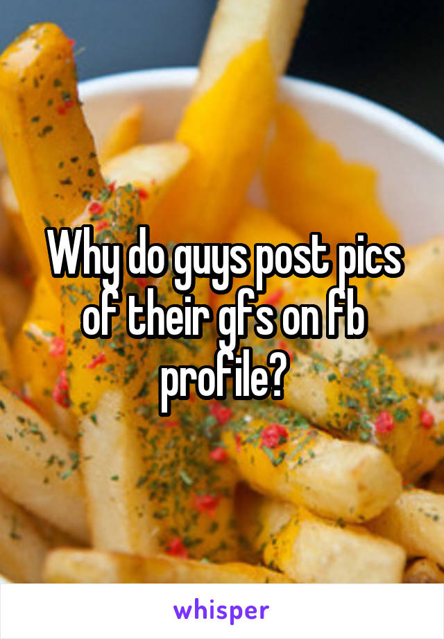 Why do guys post pics of their gfs on fb profile?