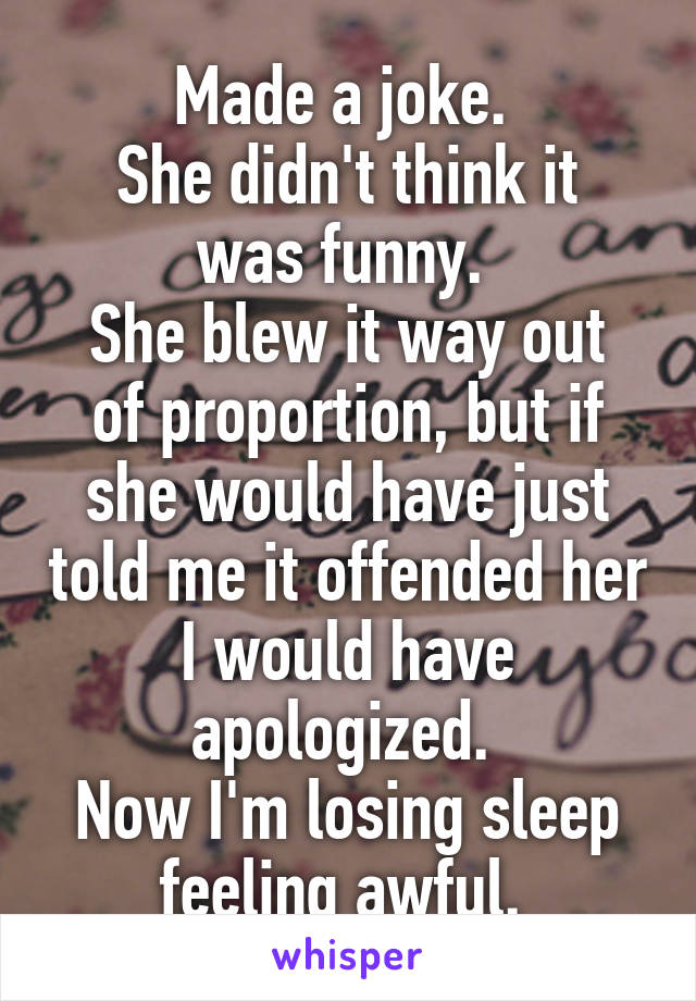 Made a joke.  She didn't think it was funny.  She blew it way out of proportion, but if she would have just told me it offended her I would have apologized.  Now I'm losing sleep feeling awful.