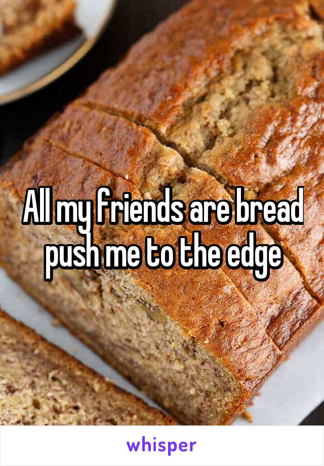 All my friends are bread push me to the edge