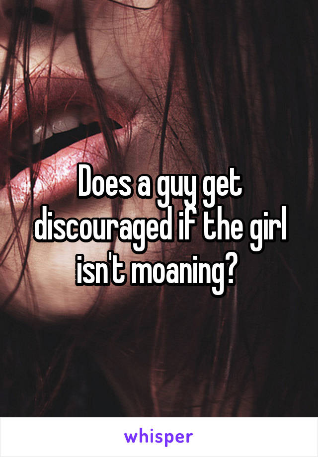 Does a guy get discouraged if the girl isn't moaning?