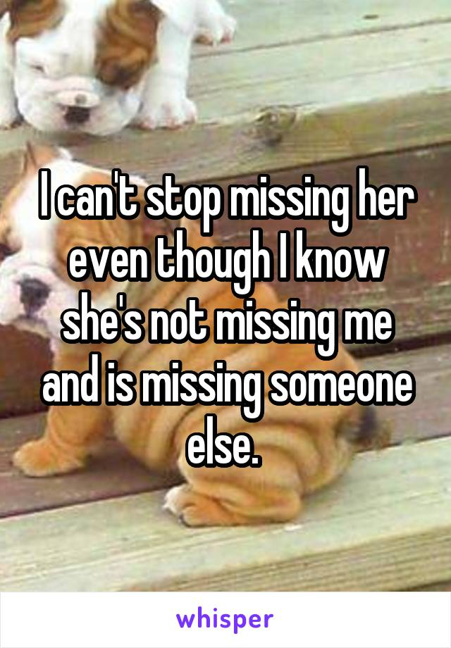 I can't stop missing her even though I know she's not missing me and is missing someone else.