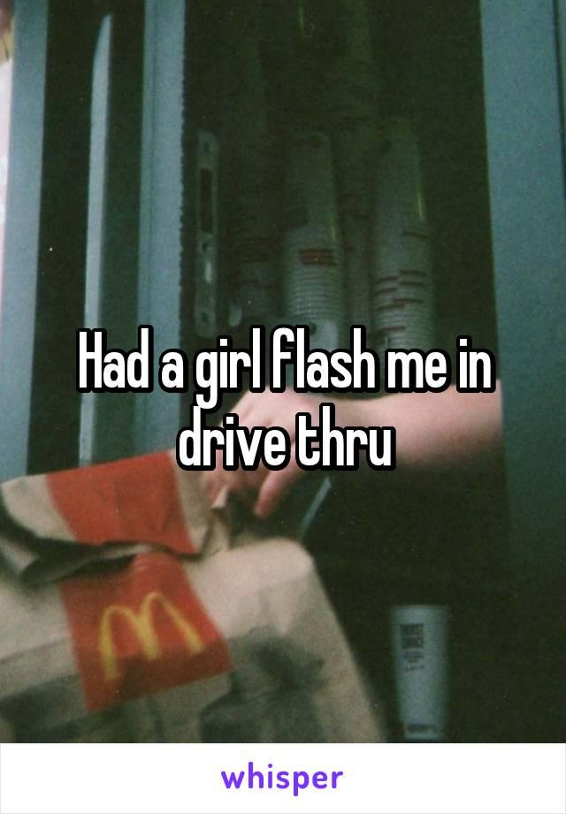Had a girl flash me in drive thru