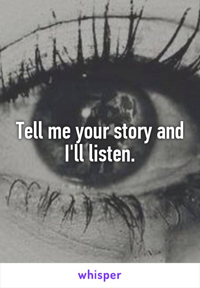 Tell me your story and I'll listen.