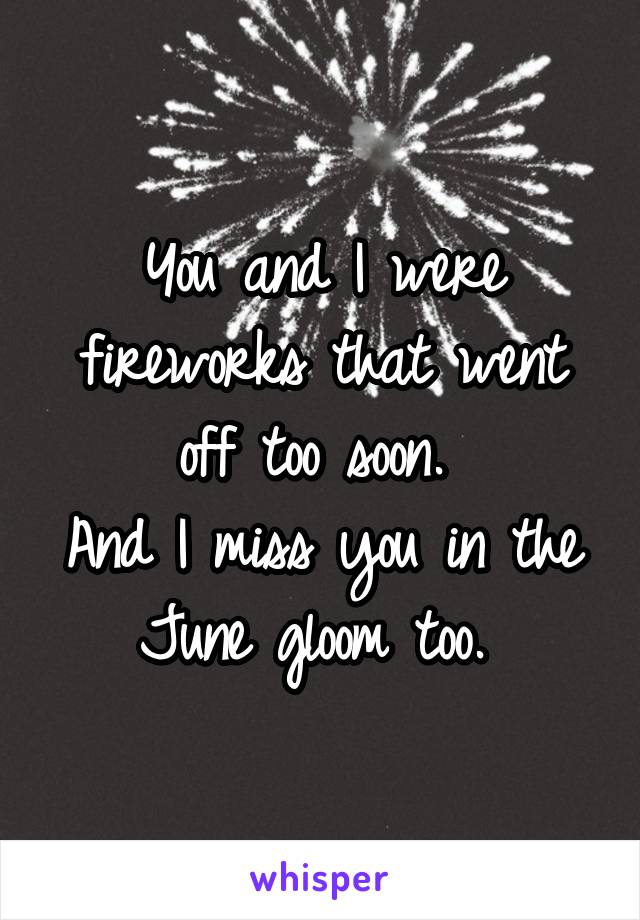 You and I were fireworks that went off too soon.  And I miss you in the June gloom too.