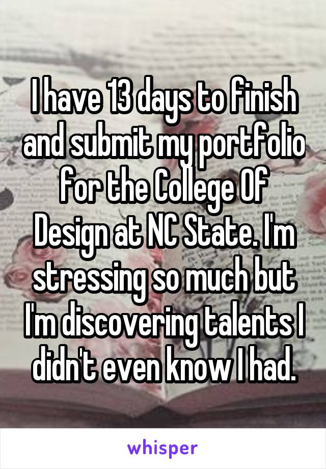 I have 13 days to finish and submit my portfolio for the College Of Design at NC State. I'm stressing so much but I'm discovering talents I didn't even know I had.