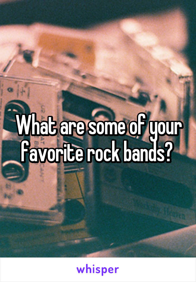 What are some of your favorite rock bands?
