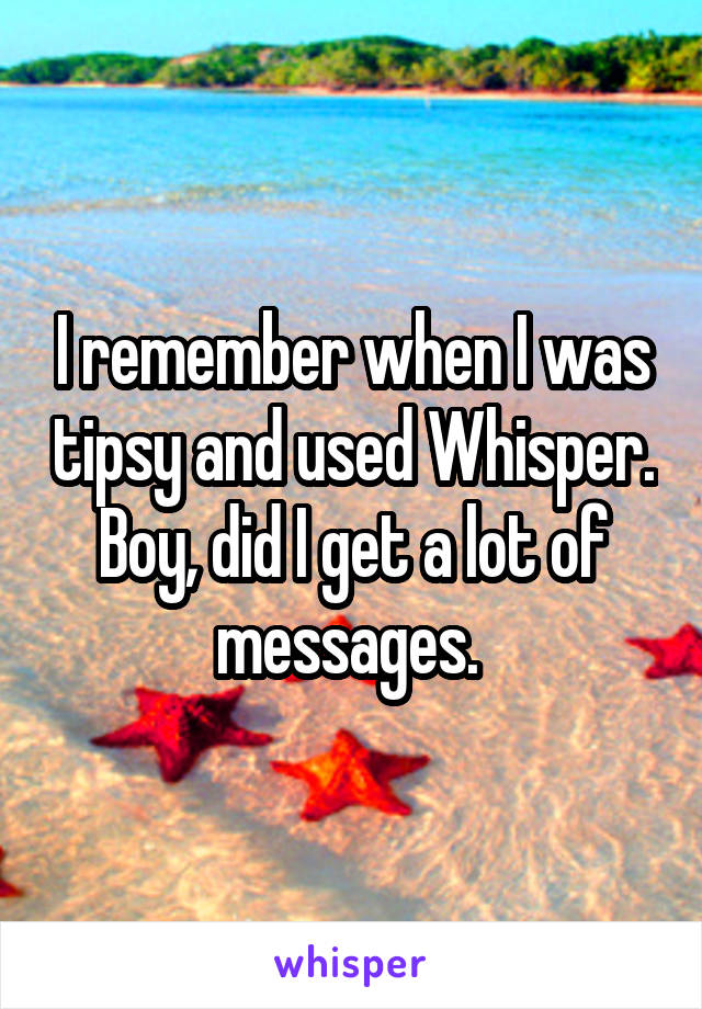 I remember when I was tipsy and used Whisper. Boy, did I get a lot of messages.