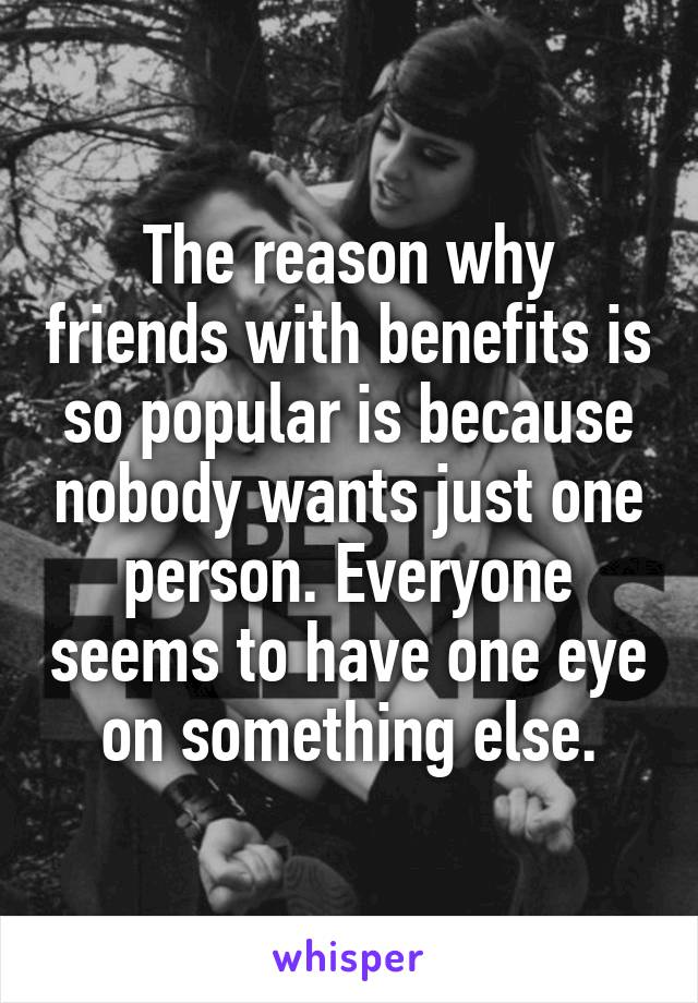 The reason why friends with benefits is so popular is because nobody wants just one person. Everyone seems to have one eye on something else.