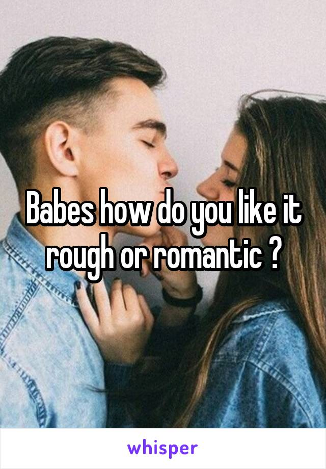 Babes how do you like it rough or romantic ?