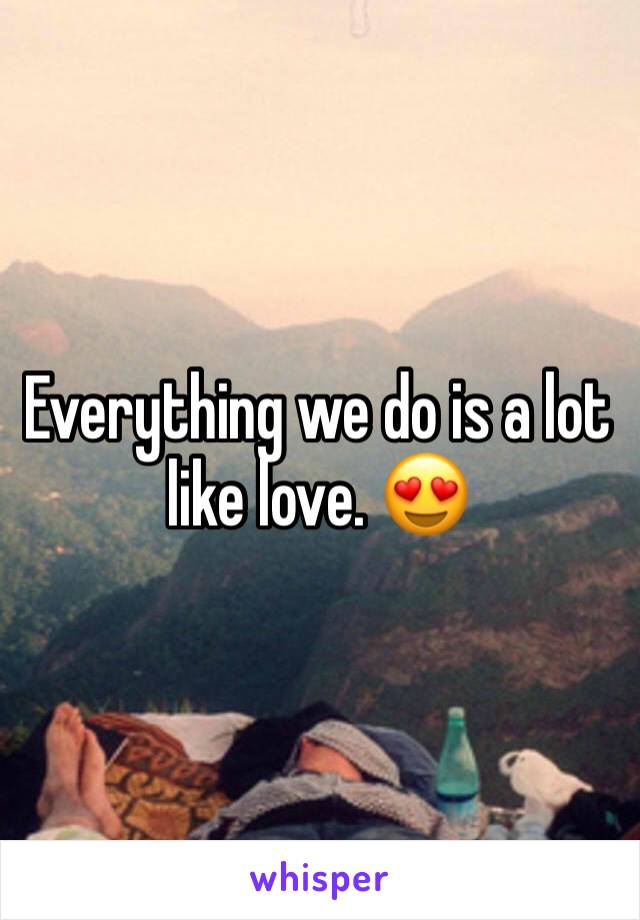 Everything we do is a lot like love. 😍