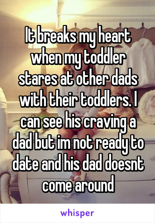 It breaks my heart when my toddler stares at other dads with their toddlers. I can see his craving a dad but im not ready to date and his dad doesnt come around