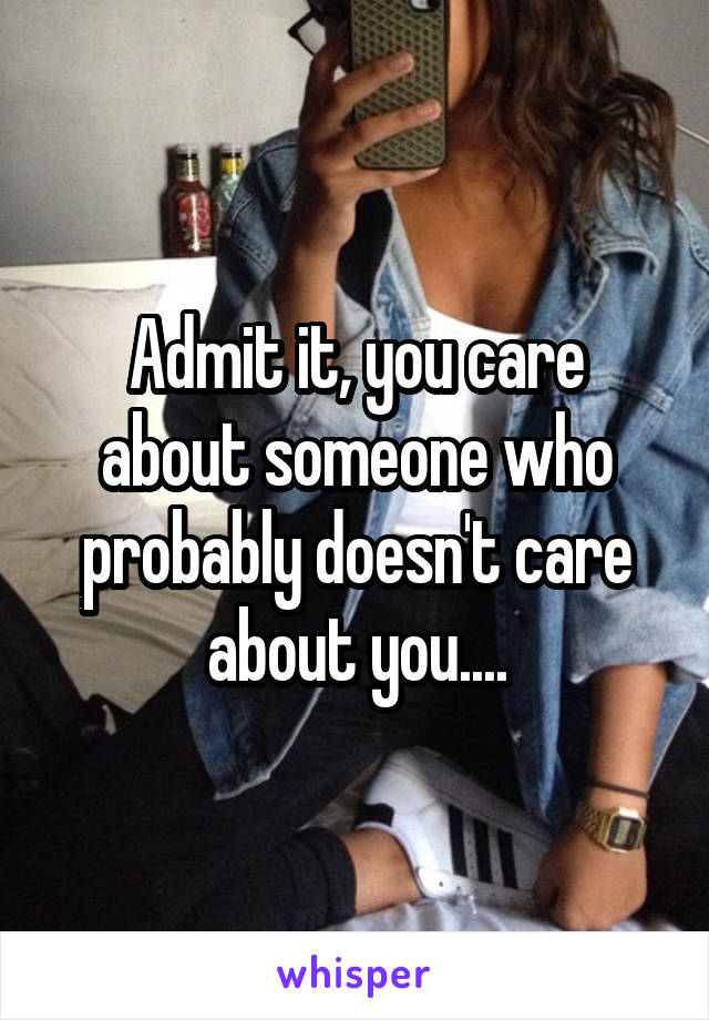 Admit it, you care about someone who probably doesn't care about you....