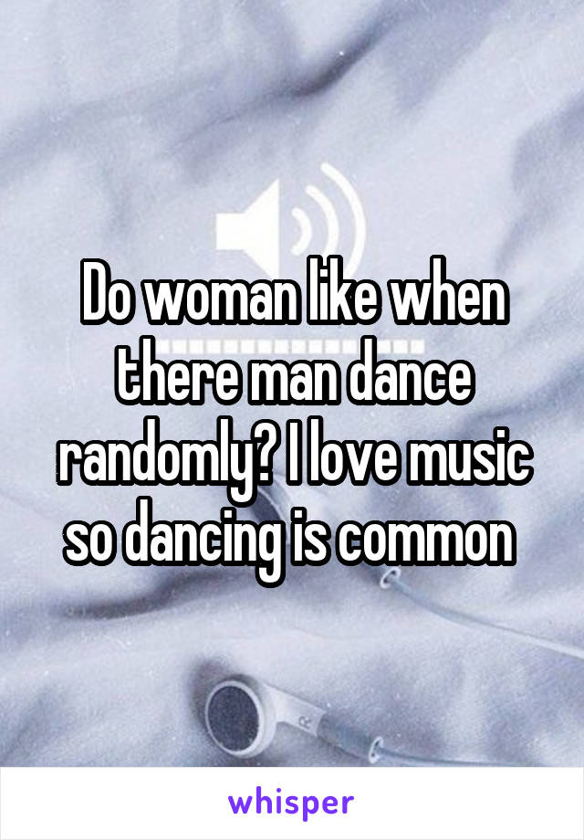 Do woman like when there man dance randomly? I love music so dancing is common