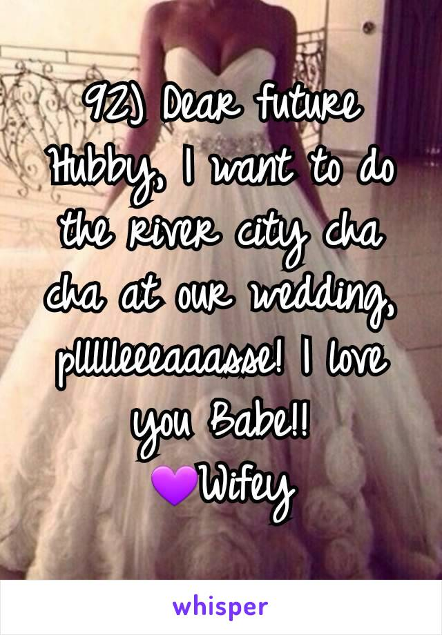 92) Dear future Hubby, I want to do the river city cha cha at our wedding, pllllleeeaaasse! I love you Babe!! 💜Wifey