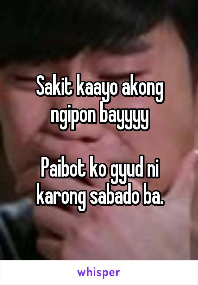 Sakit kaayo akong ngipon bayyyy  Paibot ko gyud ni karong sabado ba.