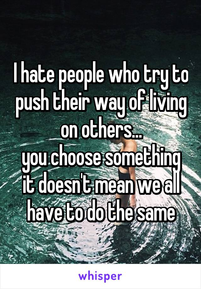 I hate people who try to push their way of living on others... you choose something it doesn't mean we all have to do the same