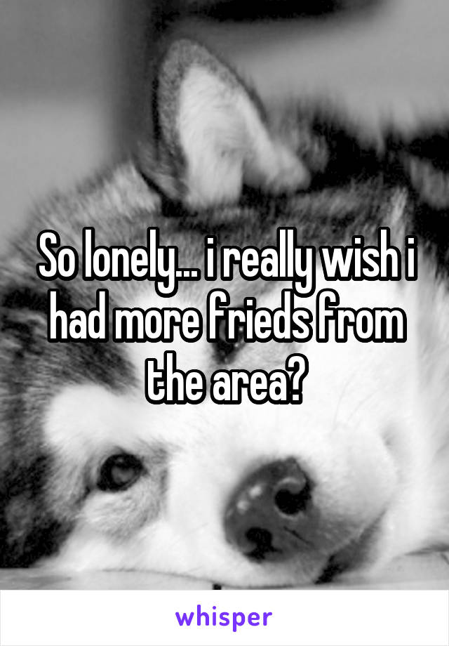 So lonely... i really wish i had more frieds from the area?