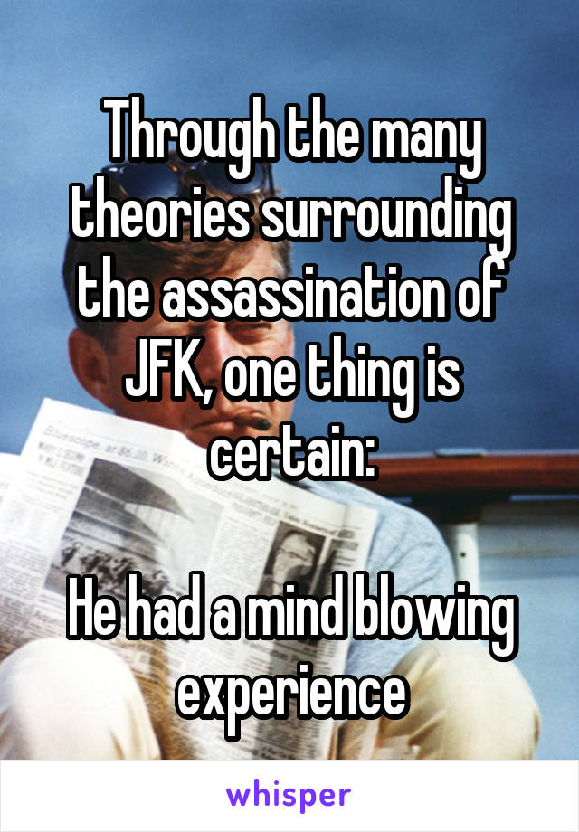 Through the many theories surrounding the assassination of JFK, one thing is certain:  He had a mind blowing experience