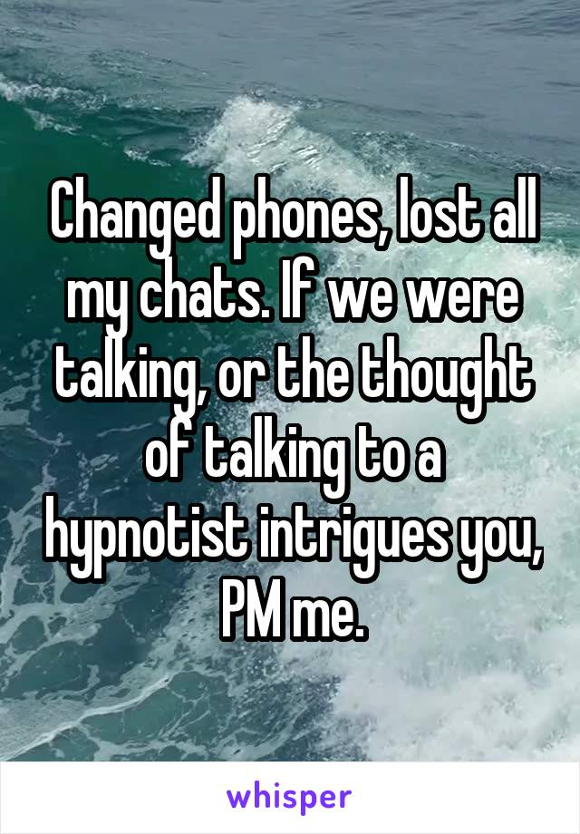 Changed phones, lost all my chats. If we were talking, or the thought of talking to a hypnotist intrigues you, PM me.